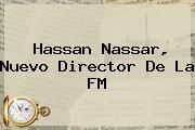 <b>Hassan Nassar</b>, Nuevo Director De La FM