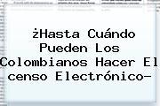 ¿Hasta Cuándo Pueden Los Colombianos Hacer El <b>censo</b> Electrónico?