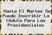 Hasta El Martes Se Puede Inscribir La Cédula Para Las Presidenciales