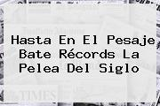 Hasta En El Pesaje Bate Récords La <b>Pelea Del Siglo</b>