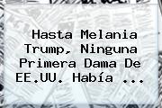 Hasta <b>Melania Trump</b>, Ninguna Primera Dama De EE.UU. Había ...