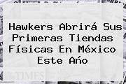 <b>Hawkers</b> Abrirá Sus Primeras Tiendas Físicas En México Este Año