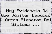 Hay Evidencia De Que Júpiter Expulsó A Otros Planetas Del <b>Sistema</b> <b>...</b>