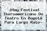 ¿Hay <b>Festival Iberoamericano De Teatro</b> En Bogotá Para Largo Rato?