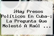 ¿Hay Presos Políticos En <b>Cuba</b>?: La Pregunta Que Molestó A Raúl <b>...</b>