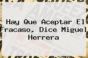 Hay Que Aceptar El Fracaso, Dice <b>Miguel Herrera</b>