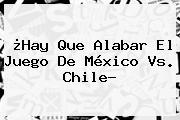 ¿Hay Que Alabar El Juego De <b>México Vs</b>. <b>Chile</b>?