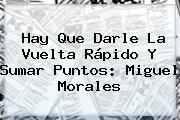 Hay Que Darle La Vuelta Rápido Y Sumar Puntos: <b>Miguel Morales</b>