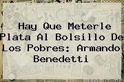 <b>Hay Que Meterle Plata Al Bolsillo De Los Pobres: Armando Benedetti</b>