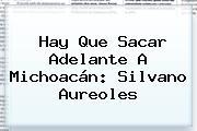 Hay Que Sacar Adelante A Michoacán: Silvano Aureoles