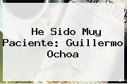 He Sido Muy Paciente: <b>Guillermo Ochoa</b>