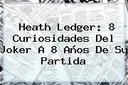 <b>Heath Ledger</b>: 8 Curiosidades Del Joker A 8 Años De Su Partida