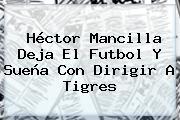 Héctor Mancilla Deja El Futbol Y Sueña Con Dirigir A Tigres