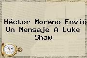Héctor Moreno Envió Un Mensaje A <b>Luke Shaw</b>