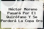 <b>Héctor Moreno</b> Pasará Por El Quirófano Y Se Perderá La Copa Oro