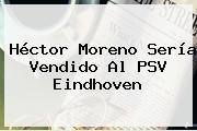 <b>Héctor Moreno</b> Sería Vendido Al PSV Eindhoven