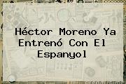 <b>Héctor Moreno</b> Ya Entrenó Con El Espanyol