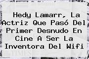 <b>Hedy Lamarr</b>, La Actriz Que Pasó Del Primer Desnudo En Cine A Ser La Inventora Del Wifi