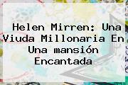 Helen Mirren: Una Viuda Millonaria En Una <b>mansión</b> Encantada