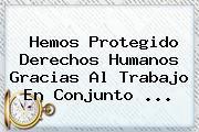 Hemos Protegido Derechos Humanos Gracias Al Trabajo En Conjunto <b>...</b>