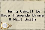 <b>Henry Cavill</b> Le Hace Tremenda Broma A Will Smith