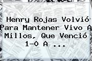 Henry Rojas Volvió Para Mantener Vivo A <b>Millos</b>, Que Venció 1-0 A ...