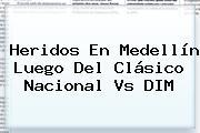 Heridos En <b>Medellín</b> Luego Del Clásico <b>Nacional Vs</b> DIM