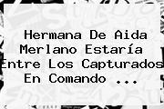 Hermana De <b>Aida Merlano</b> Estaría Entre Los Capturados En Comando ...