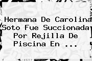 Hermana De <b>Carolina Soto</b> Fue Succionada Por Rejilla De Piscina En <b>...</b>
