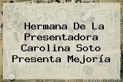 Hermana De La Presentadora <b>Carolina Soto</b> Presenta Mejoría