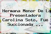 Hermana Menor De La Presentadora <b>Carolina Soto</b>, Fue Succionada <b>...</b>