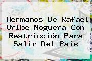 Hermanos De Rafael <b>Uribe Noguera</b> Con Restricción Para Salir Del País
