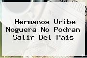 Hermanos <b>Uribe Noguera</b> No Podran Salir Del Pais
