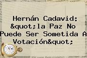 """Hernán Cadavid: """"la Paz No Puede Ser Sometida A Votación"""""""