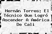 <b>Hernán Torres</b>: El Técnico Que Logró Ascender A América De Cali