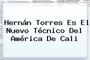 <b>Hernán Torres</b> Es El Nuevo Técnico Del América De Cali