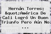 Hernán Torres: &quot;<b>América De Cali</b> Logró Un Buen Triunfo Pero Aún No ...