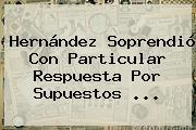 Hernández Soprendió Con Particular Respuesta Por Supuestos ...