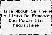 Hiba Abouk Se <b>une</b> A La Lista De Famosas Que Posan Sin Maquillaje