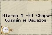 Hieren A ?El <b>Chapo</b>? <b>Guzmán</b> A Balazos