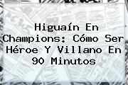 Higuaín En <b>Champions</b>: Cómo Ser Héroe Y Villano En 90 Minutos