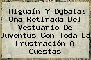 Higuaín Y <b>Dybala</b>: Una Retirada Del Vestuario De Juventus Con Toda La Frustración A Cuestas