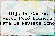 Hija De Carlos Vives Posó Desnuda Para La Revista <b>Soho</b>
