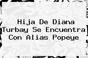 Hija De <b>Diana Turbay</b> Se Encuentra Con Alias Popeye