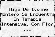 Hija De <b>Ivonne Montero</b> Se Encuentra En Terapia Intensiva. Con Flor <b>...</b>