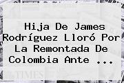 Hija De <b>James Rodríguez</b> Lloró Por La Remontada De Colombia Ante ...