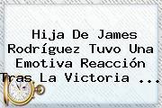 Hija De <b>James Rodríguez</b> Tuvo Una Emotiva Reacción Tras La Victoria ...