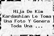 <b>Hija De Kim Kardashian</b> Le Toma Una Foto Y Genera Toda Una ...