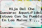"""Hija Del <b>Che Guevara</b>: """"Fidel Estuvo Con Su Pueblo En Los Malos Y ..."""