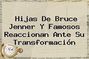 Hijas De <b>Bruce Jenner</b> Y Famosos Reaccionan Ante Su Transformación